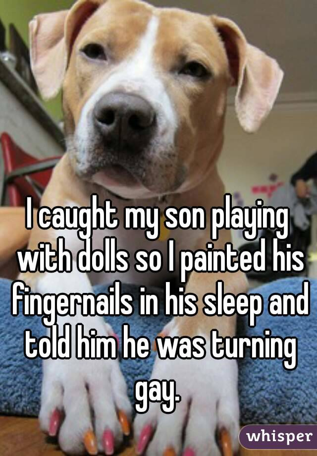 I caught my son playing with dolls so I painted his fingernails in his sleep and told him he was turning gay.