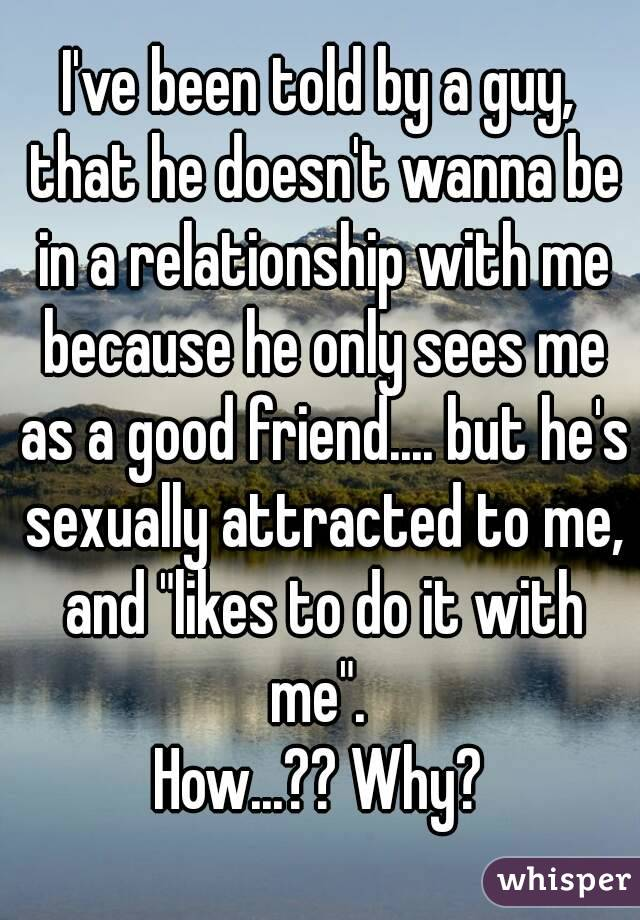 """I've been told by a guy, that he doesn't wanna be in a relationship with me because he only sees me as a good friend.... but he's sexually attracted to me, and """"likes to do it with me"""".  How...?? Why?"""