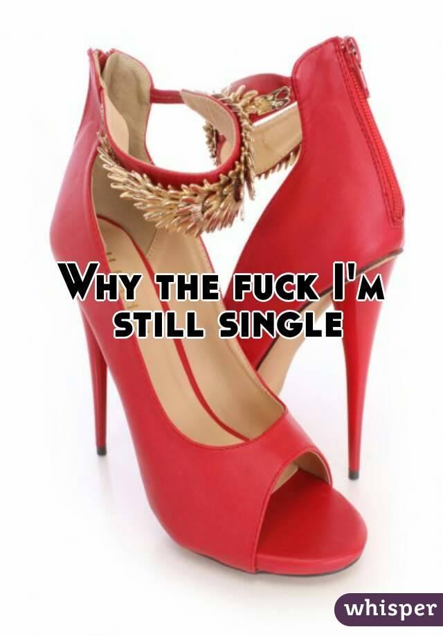Why the fuck I'm still single