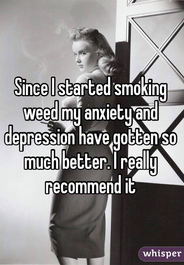 Since I started smoking weed my anxiety and depression have gotten so much better. I really recommend it