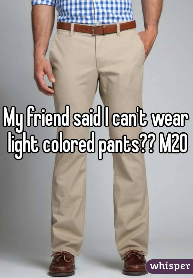 My friend said I can't wear light colored pants?? M20