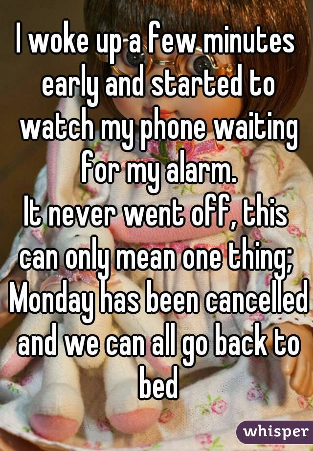I woke up a few minutes early and started to watch my phone waiting for my alarm. It never went off, this can only mean one thing;  Monday has been cancelled and we can all go back to bed