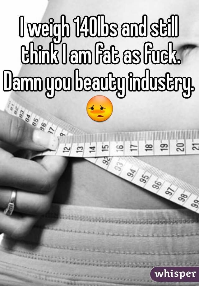 I weigh 140lbs and still think I am fat as fuck. Damn you beauty industry. 😳