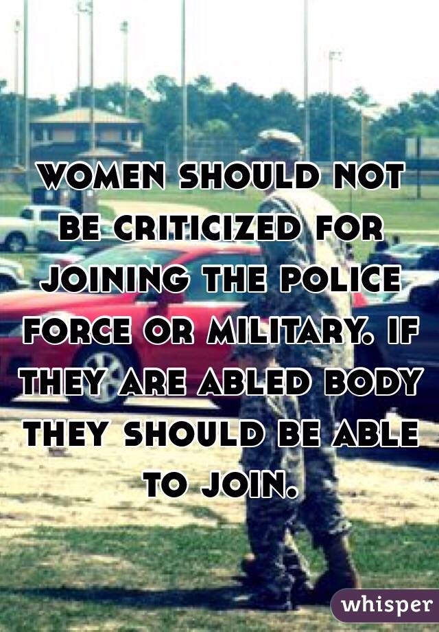 women should not be criticized for joining the police force or military. if they are abled body they should be able to join.