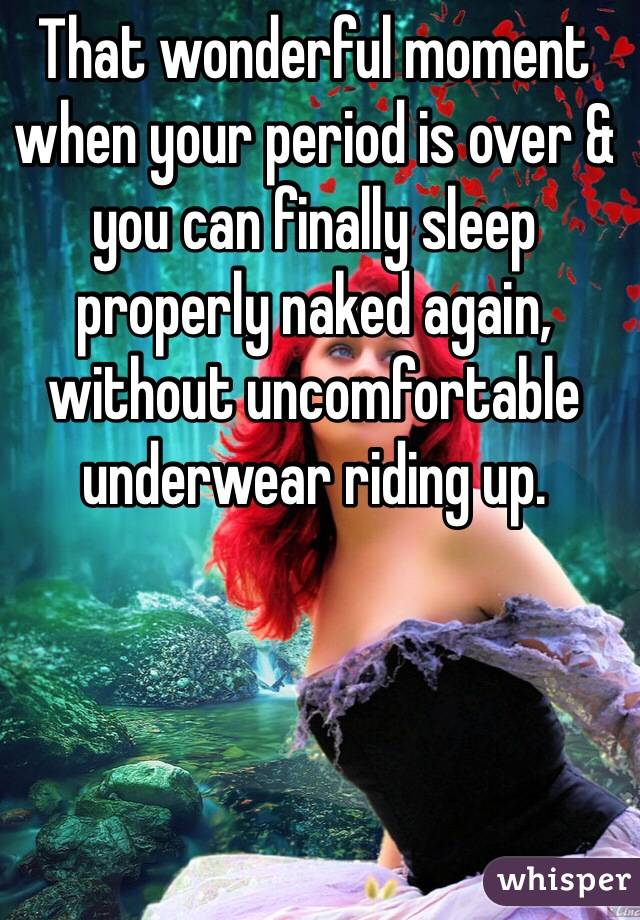 That wonderful moment when your period is over & you can finally sleep properly naked again, without uncomfortable underwear riding up.