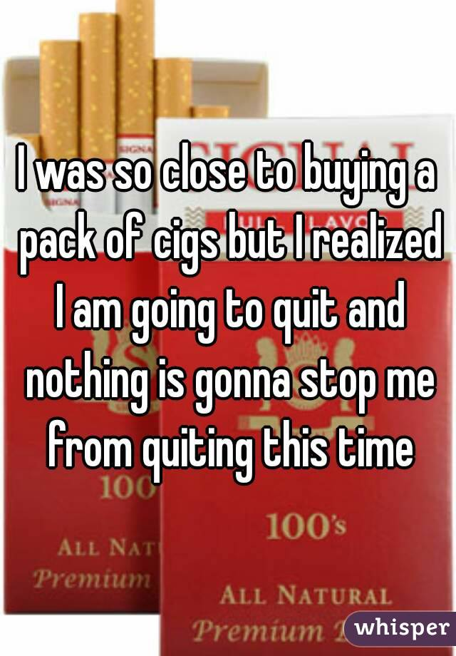 I was so close to buying a pack of cigs but I realized I am going to quit and nothing is gonna stop me from quiting this time