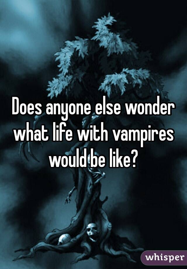 Does anyone else wonder what life with vampires would be like?