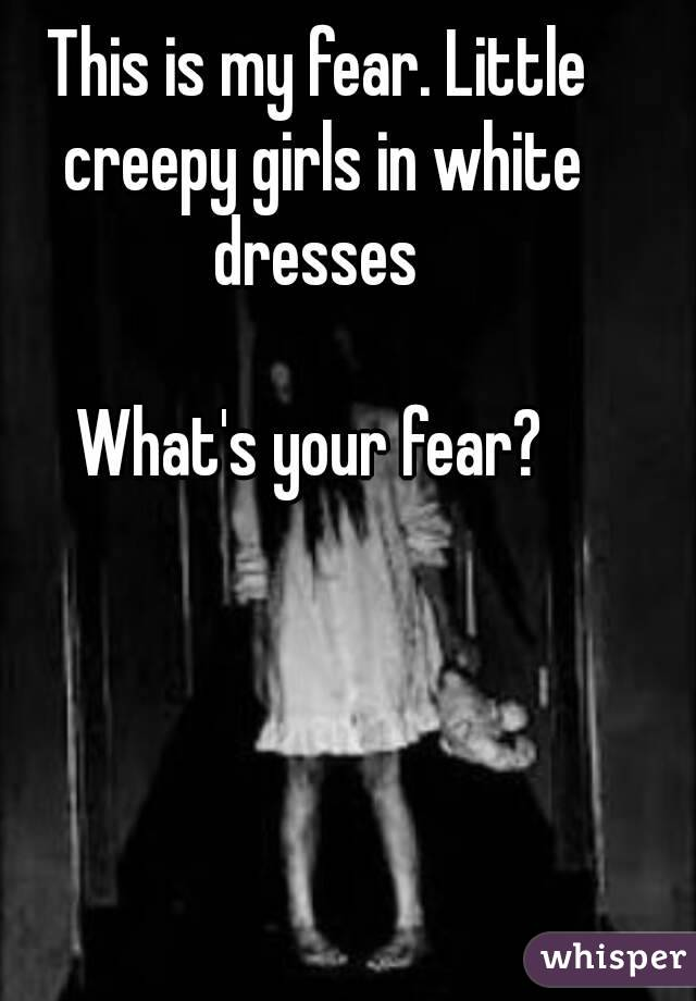 This is my fear. Little creepy girls in white dresses   What's your fear?