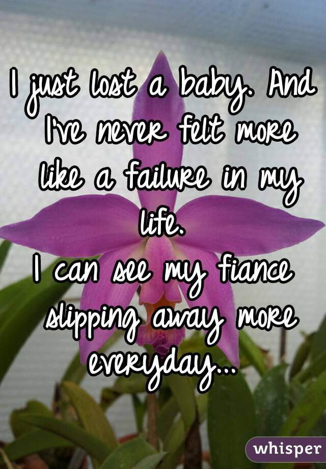 I just lost a baby. And I've never felt more like a failure in my life.  I can see my fiance slipping away more everyday...