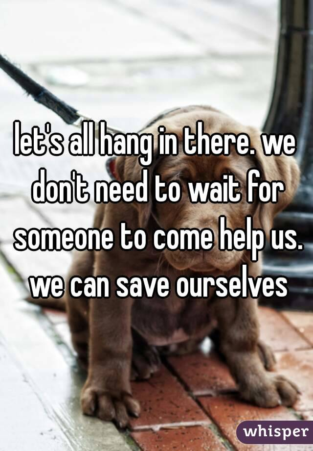 let's all hang in there. we don't need to wait for someone to come help us. we can save ourselves
