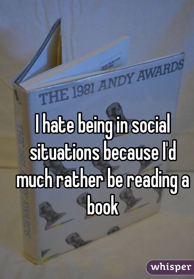 I hate being in social situations because I'd much rather be reading a book