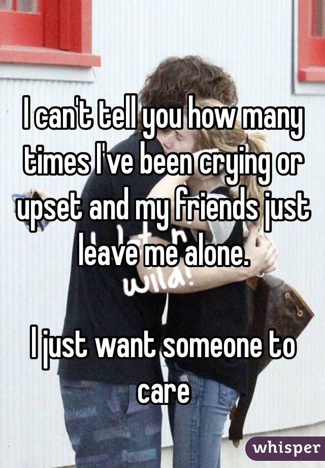 I can't tell you how many times I've been crying or upset and my friends just leave me alone.   I just want someone to care