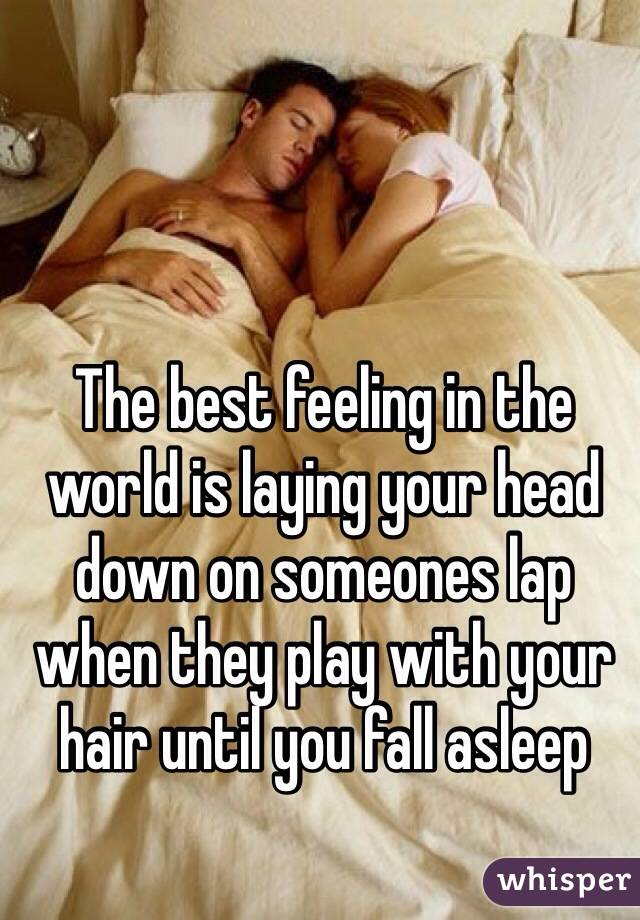 The best feeling in the world is laying your head down on someones lap when they play with your hair until you fall asleep