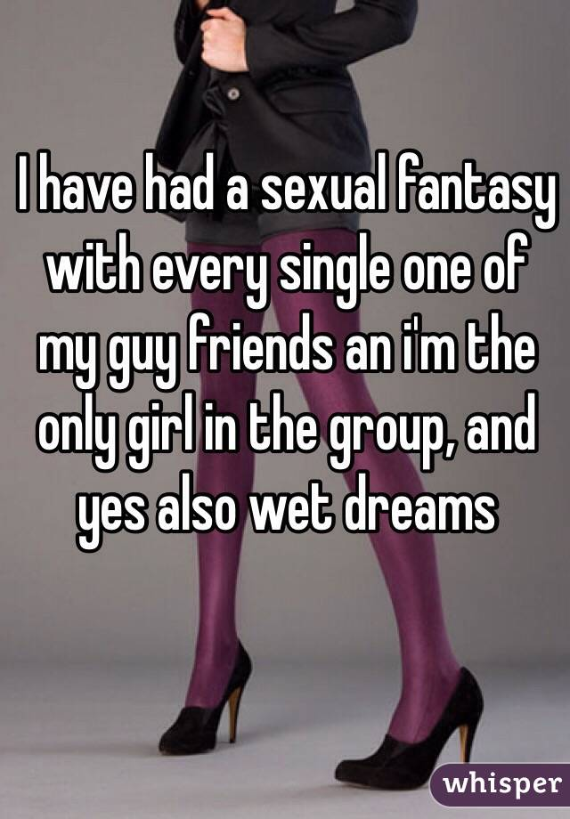I have had a sexual fantasy with every single one of my guy friends an i'm the only girl in the group, and yes also wet dreams