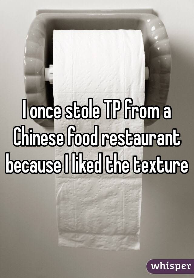 I once stole TP from a Chinese food restaurant because I liked the texture