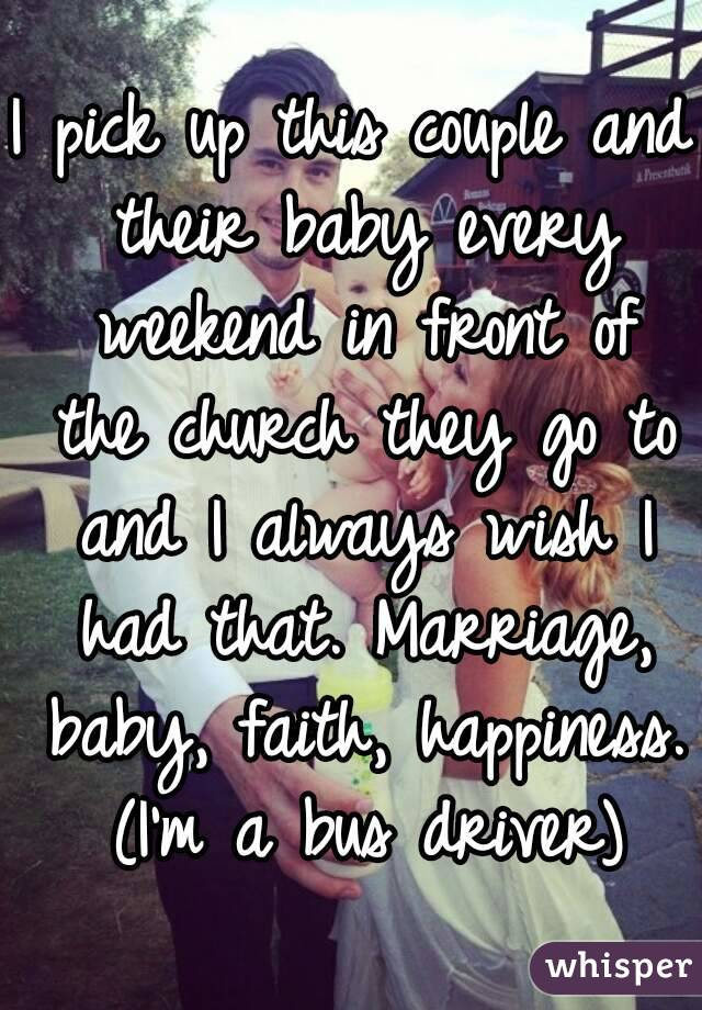 I pick up this couple and their baby every weekend in front of the church they go to and I always wish I had that. Marriage, baby, faith, happiness. (I'm a bus driver)