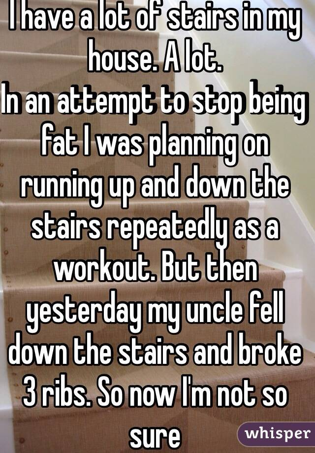 I have a lot of stairs in my house. A lot.  In an attempt to stop being fat I was planning on running up and down the stairs repeatedly as a workout. But then yesterday my uncle fell down the stairs and broke 3 ribs. So now I'm not so sure