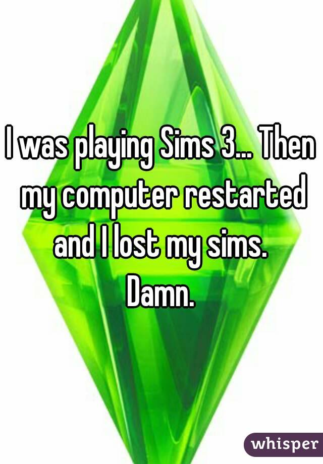 I was playing Sims 3... Then my computer restarted and I lost my sims.  Damn.