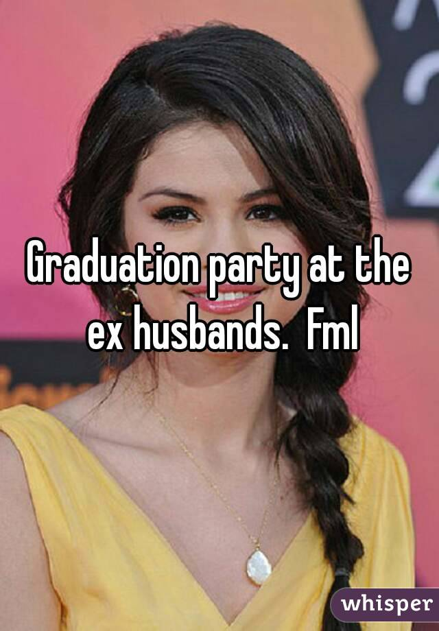 Graduation party at the ex husbands.  Fml
