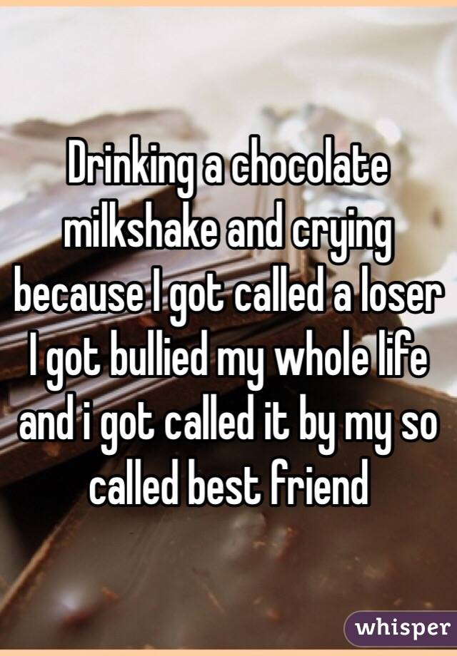 Drinking a chocolate milkshake and crying because I got called a loser I got bullied my whole life and i got called it by my so called best friend