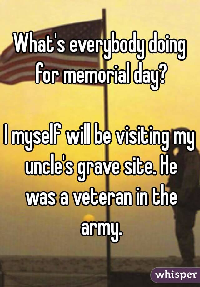 What's everybody doing for memorial day?  I myself will be visiting my uncle's grave site. He was a veteran in the army.
