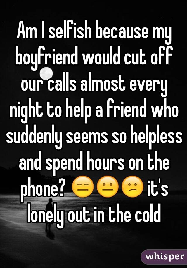 Am I selfish because my boyfriend would cut off our calls almost every night to help a friend who suddenly seems so helpless and spend hours on the phone? 😑😐😕 it's lonely out in the cold