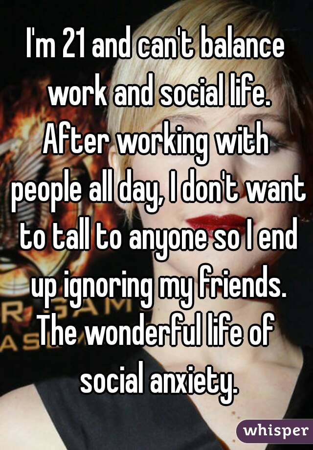 I'm 21 and can't balance work and social life. After working with people all day, I don't want to tall to anyone so I end up ignoring my friends. The wonderful life of social anxiety.