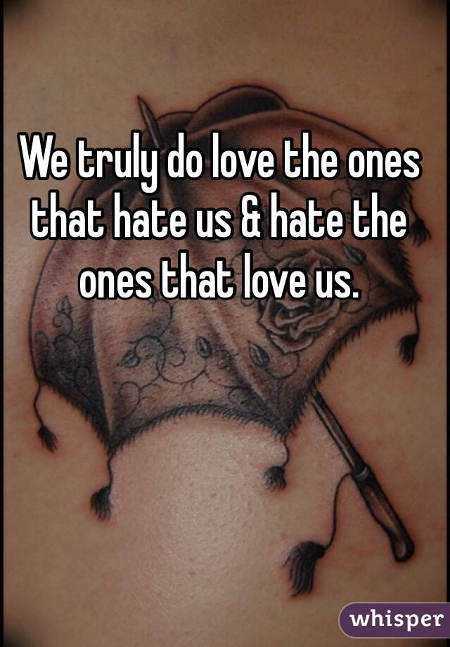 We truly do love the ones that hate us & hate the ones that love us.