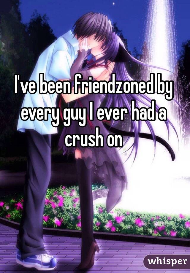 I've been friendzoned by every guy I ever had a crush on