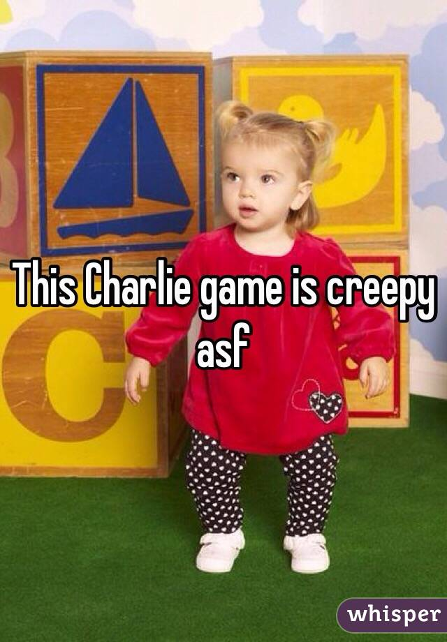This Charlie game is creepy asf