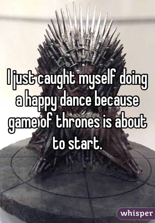 I just caught myself doing a happy dance because game of thrones is about to start.