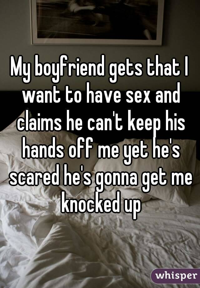 My boyfriend gets that I want to have sex and claims he can't keep his hands off me yet he's scared he's gonna get me knocked up