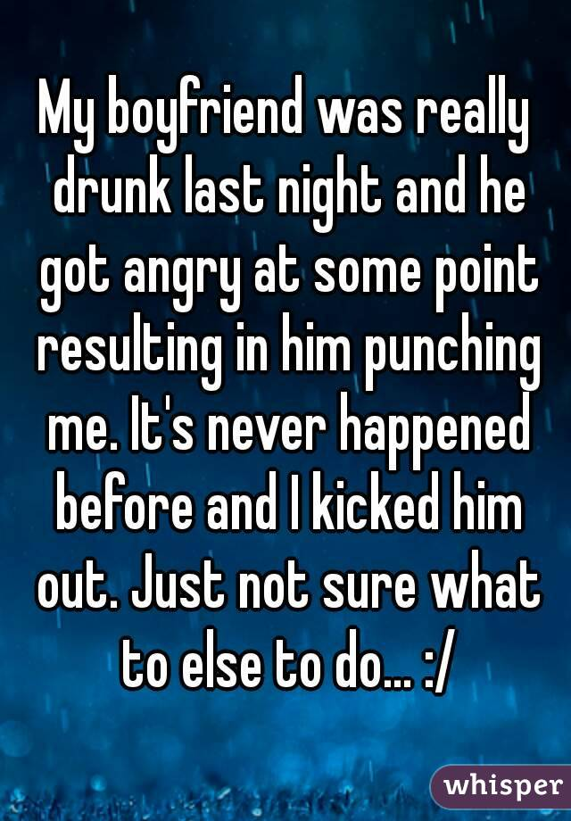 My boyfriend was really drunk last night and he got angry at some point resulting in him punching me. It's never happened before and I kicked him out. Just not sure what to else to do... :/