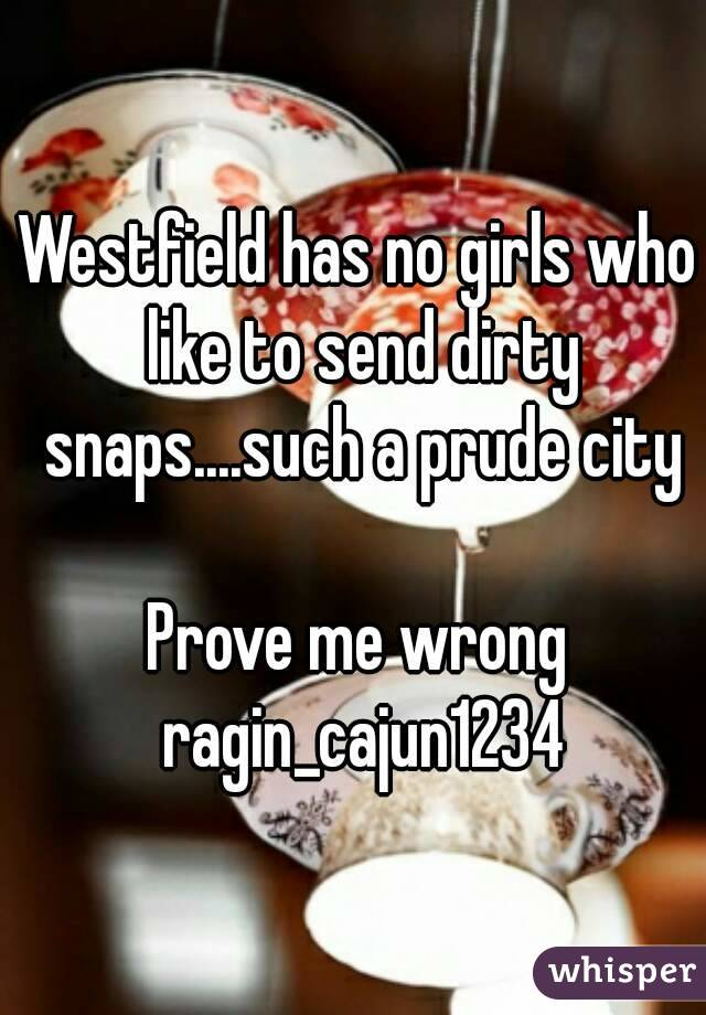 Westfield has no girls who like to send dirty snaps....such a prude city  Prove me wrong ragin_cajun1234