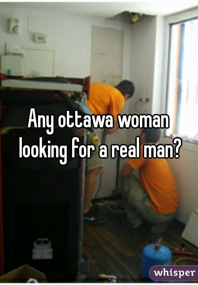 Any ottawa woman looking for a real man?