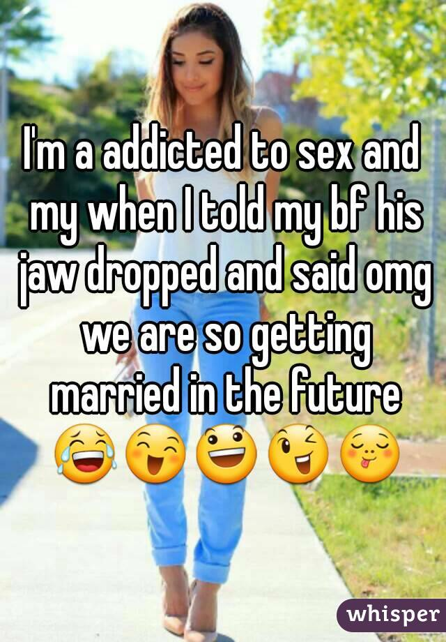 I'm a addicted to sex and my when I told my bf his jaw dropped and said omg we are so getting married in the future 😂😄😃😉😋