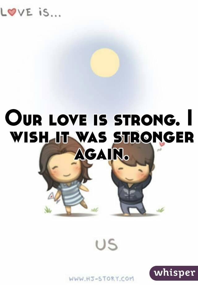 Our love is strong. I wish it was stronger again.