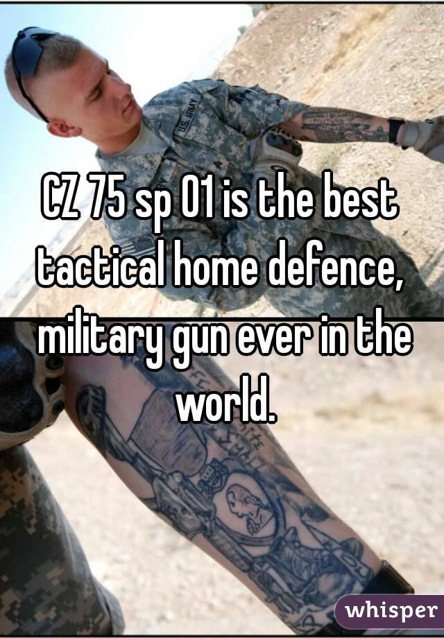 CZ 75 sp 01 is the best tactical home defence,  military gun ever in the world.
