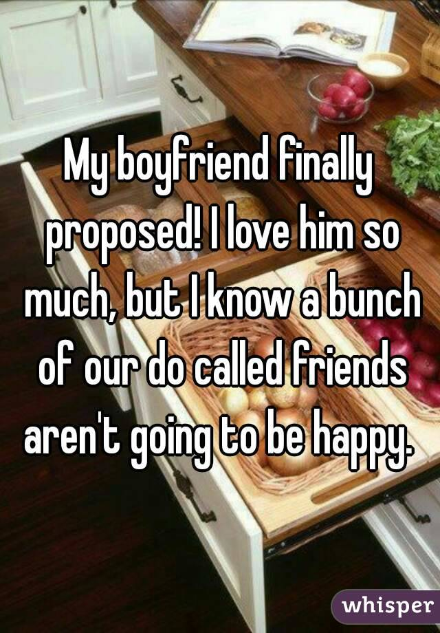 My boyfriend finally proposed! I love him so much, but I know a bunch of our do called friends aren't going to be happy.
