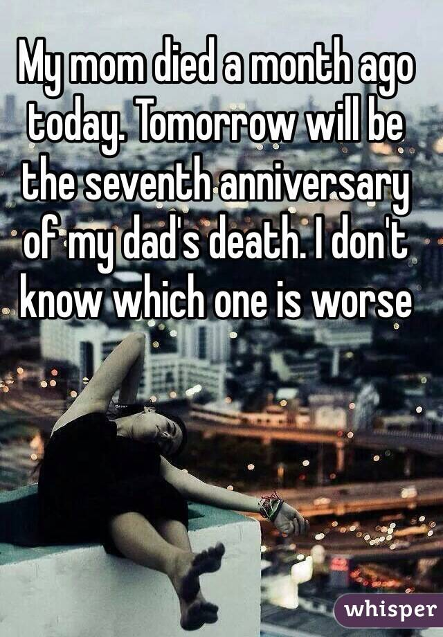 My mom died a month ago today. Tomorrow will be the seventh anniversary of my dad's death. I don't know which one is worse