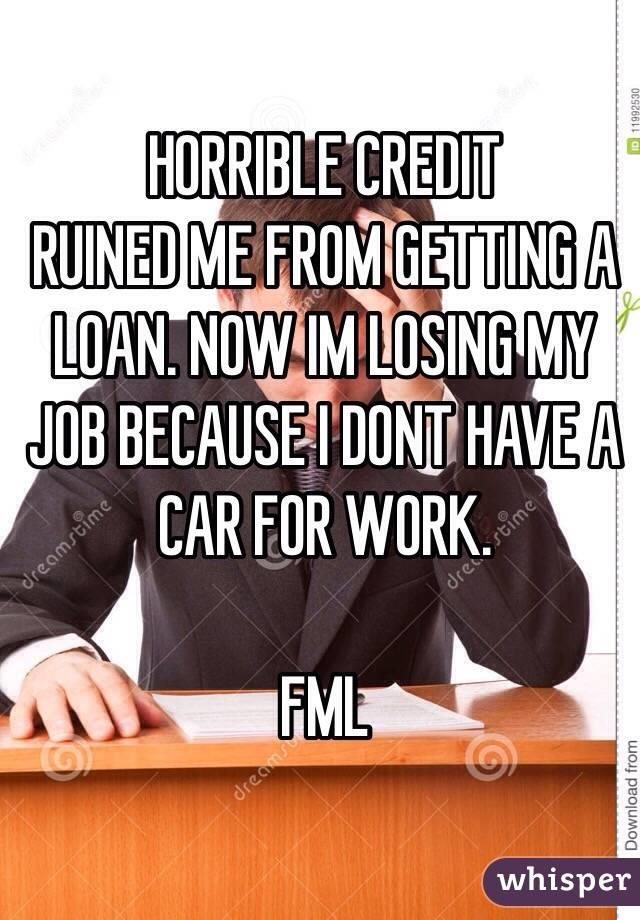 HORRIBLE CREDIT  RUINED ME FROM GETTING A LOAN. NOW IM LOSING MY JOB BECAUSE I DONT HAVE A CAR FOR WORK.  FML