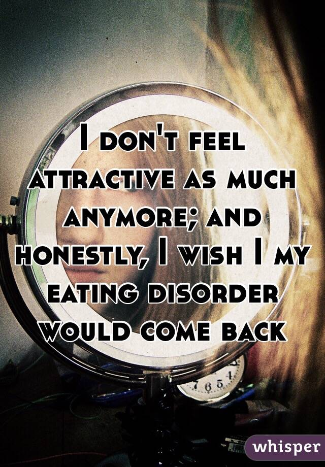 I don't feel attractive as much anymore; and honestly, I wish I my eating disorder would come back