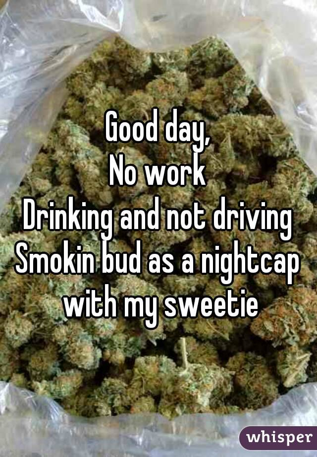 Good day, No work Drinking and not driving Smokin bud as a nightcap with my sweetie