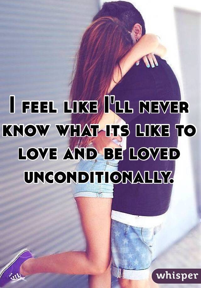 I feel like I'll never know what its like to love and be loved unconditionally.