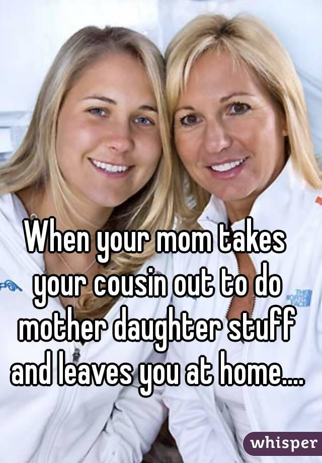 When your mom takes your cousin out to do mother daughter stuff and leaves you at home....