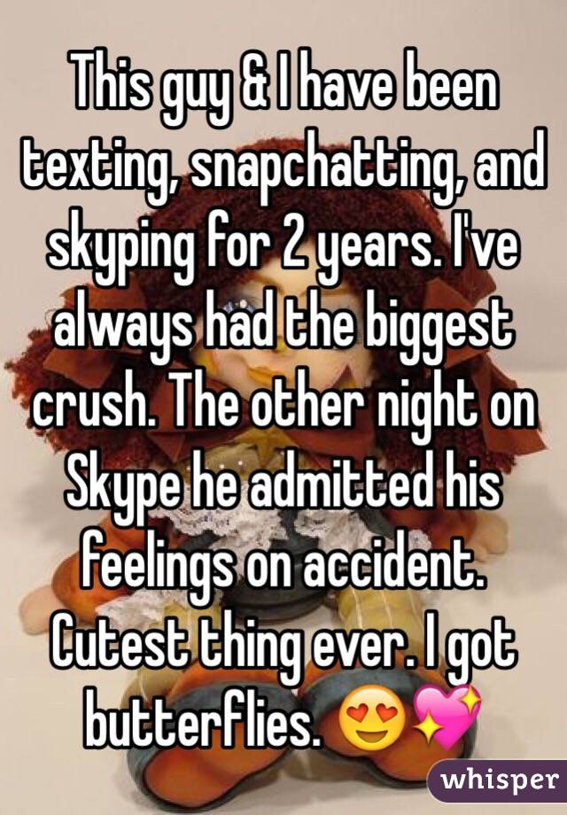 This guy & I have been texting, snapchatting, and skyping for 2 years. I've always had the biggest crush. The other night on Skype he admitted his feelings on accident. Cutest thing ever. I got butterflies. 😍💖