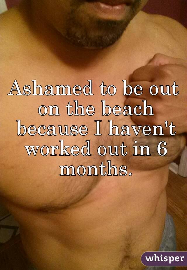 Ashamed to be out on the beach because I haven't worked out in 6 months.