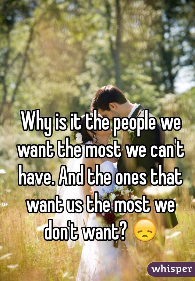 Why is it the people we want the most we can't have. And the ones that want us the most we don't want? 😞