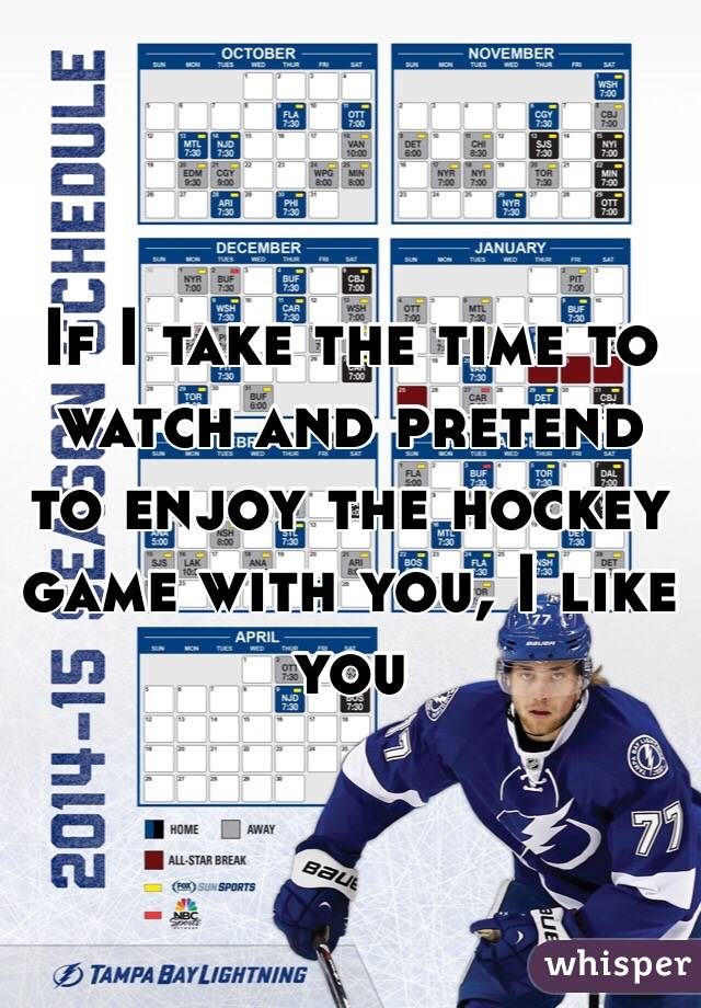 If I take the time to watch and pretend to enjoy the hockey game with you, I like you