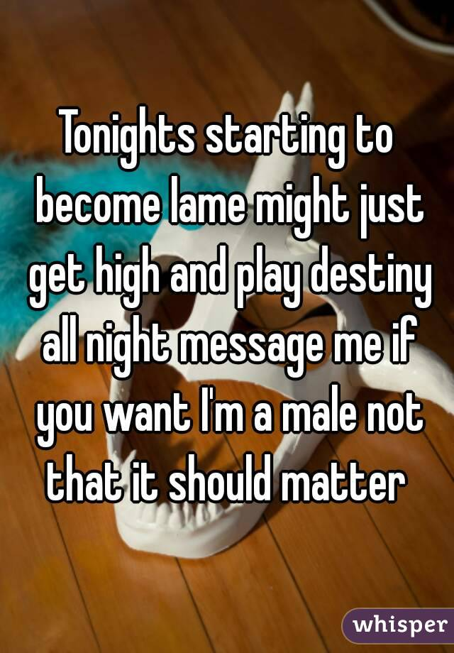 Tonights starting to become lame might just get high and play destiny all night message me if you want I'm a male not that it should matter
